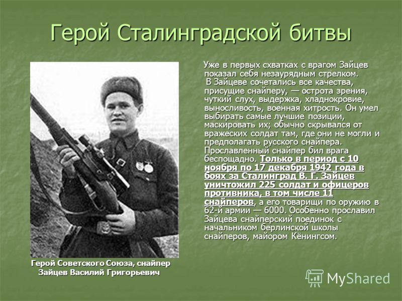 Герой Сталинградской битвы Уже в первых схватках с врагом Зайцев показал себя незаурядным стрелком. Уже в первых схватках с врагом Зайцев показал себя незаурядным стрелком. В Зайцеве сочетались все качества, присущие снайперу, острота зрения, чуткий