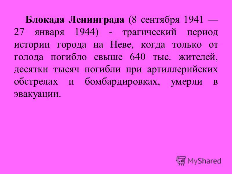 Блокада Ленинграда (8 сентября 1941 27 января 1944) - трагический период истории города на Неве, когда только от голода погибло свыше 640 тыс. жителей, десятки тысяч погибли при артиллерийских обстрелах и бомбардировках, умерли в эвакуации.