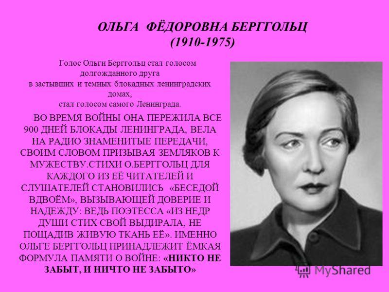 Голос Ольги Берггольц стал голосом долгожданного друга в застывших и темных блокадных ленинградских домах, стал голосом самого Ленинграда. ВО ВРЕМЯ ВОЙНЫ ОНА ПЕРЕЖИЛА ВСЕ 900 ДНЕЙ БЛОКАДЫ ЛЕНИНГРАДА, ВЕЛА НА РАДИО ЗНАМЕНИТЫЕ ПЕРЕДАЧИ, СВОИМ СЛОВОМ ПР