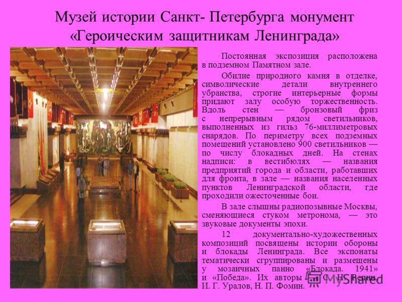 Музей истории Санкт- Петербурга монумент «Героическим защитникам Ленинграда» Постоянная экспозиция расположена в подземном Памятном зале. Обилие природного камня в отделке, символические детали внутреннего убранства, строгие интерьерные формы придают