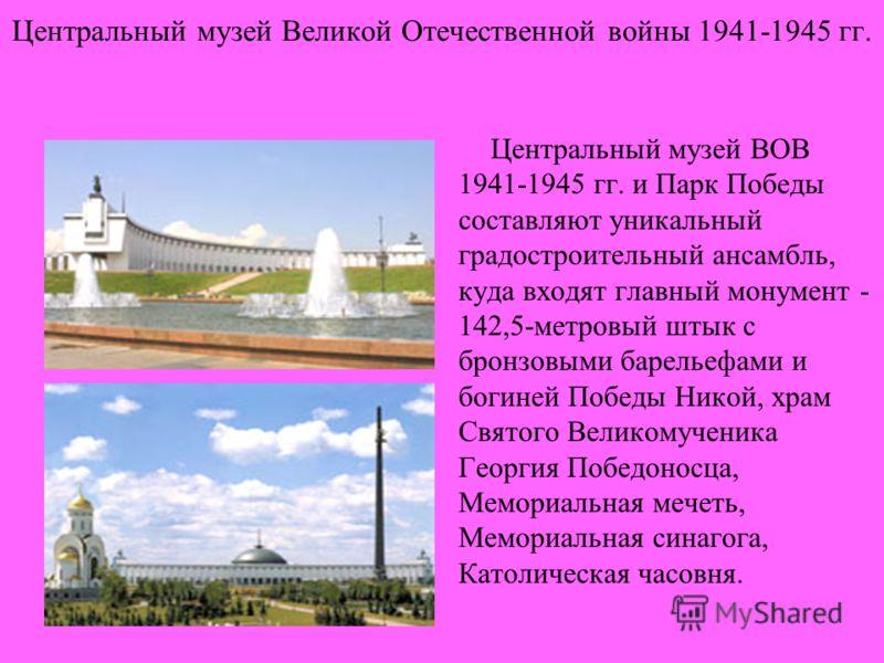 Центральный музей Великой Отечественной войны 1941-1945 гг. Центральный музей ВОВ 1941-1945 гг. и Парк Победы составляют уникальный градостроительный ансамбль, куда входят главный монумент - 142,5-метровый штык с бронзовыми барельефами и богиней Побе