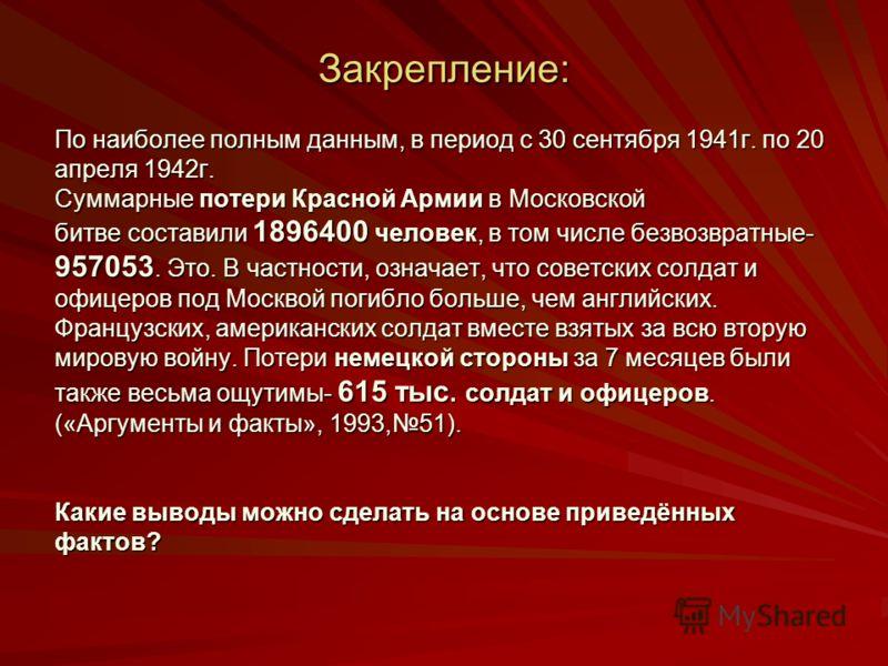 Закрепление: По наиболее полным данным, в период с 30 сентября 1941г. по 20 апреля 1942г. Суммарные потери Красной Армии в Московской битве составили 1896400 человек, в том числе безвозвратные- 957053. Это. В частности, означает, что советских солдат