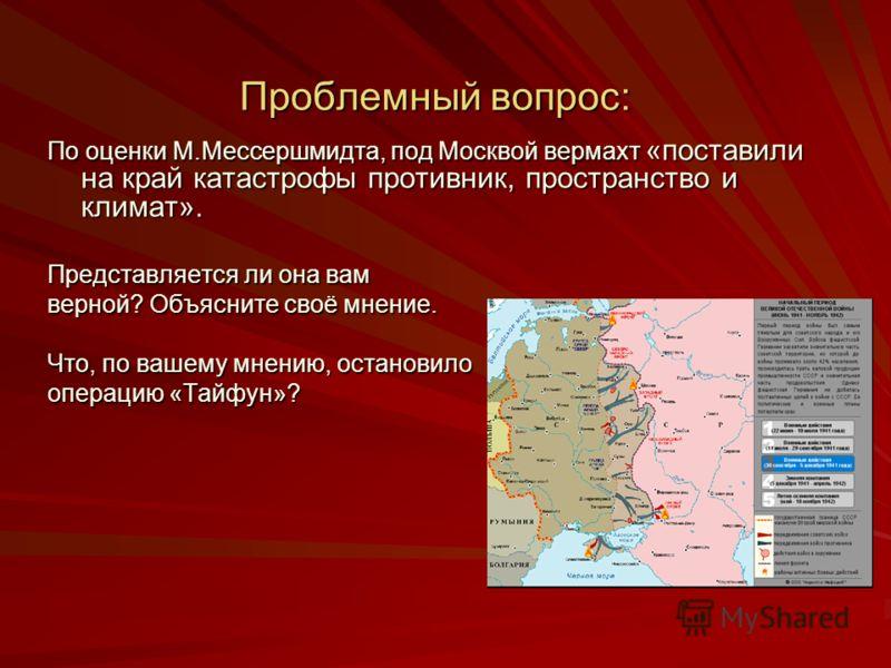 Проблемный вопрос: По оценки М.Мессершмидта, под Москвой вермахт «поставили на край катастрофы противник, пространство и климат». Представляется ли она вам верной? Объясните своё мнение. Что, по вашему мнению, остановило операцию «Тайфун»?