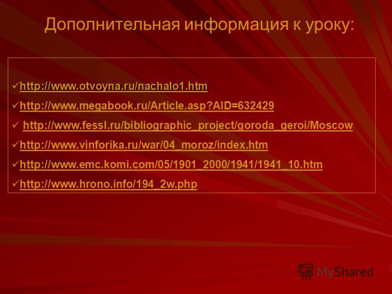 Дополнительная информация к уроку: http://www.otvoyna.ru/nachalo1.htm http://www.megabook.ru/Article.asp?AID=632429 http://www.fessl.ru/bibliographic_project/goroda_geroi/Moscow http://www.vinforika.ru/war/04_moroz/index.htm http://www.emc.komi.com/0