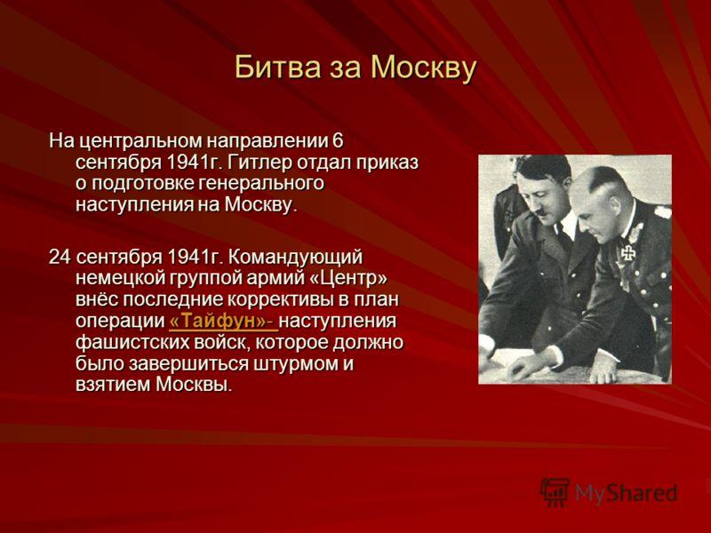 Битва за Москву На центральном направлении 6 сентября 1941г. Гитлер отдал приказ о подготовке генерального наступления на Москву. 24 сентября 1941г. Командующий немецкой группой армий «Центр» внёс последние коррективы в план операции «Тайфун»- наступ