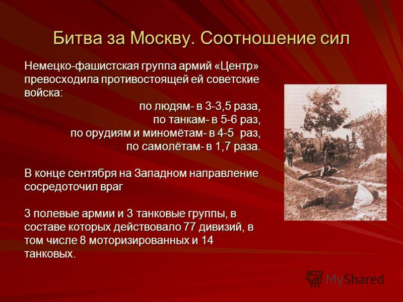 Битва за Москву. Соотношение сил Немецко-фашистская группа армий «Центр» превосходила противостоящей ей советские войска: по людям- в 3-3,5 раза, по людям- в 3-3,5 раза, по танкам- в 5-6 раз, по танкам- в 5-6 раз, по орудиям и миномётам- в 4-5 раз, п