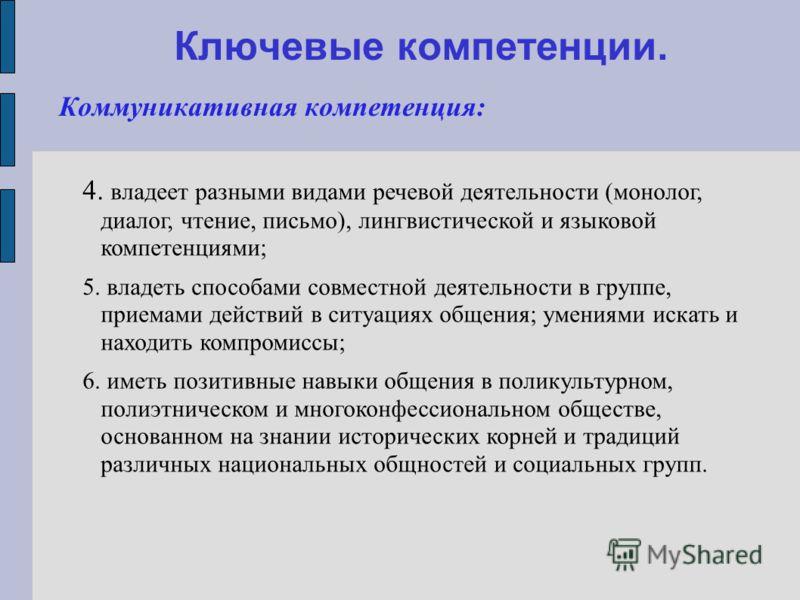 Ключевые компетенции. Коммуникативная компетенция: 4. владеет разными видами речевой деятельности (монолог, диалог, чтение, письмо), лингвистической и языковой компетенциями; 5. владеть способами совместной деятельности в группе, приемами действий в