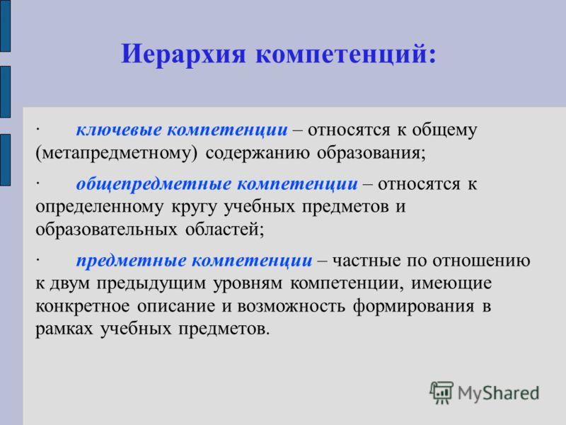 Иерархия компетенций: ·ключевые компетенции – относятся к общему (метапредметному) содержанию образования; ·общепредметные компетенции – относятся к определенному кругу учебных предметов и образовательных областей; ·предметные компетенции – частные п