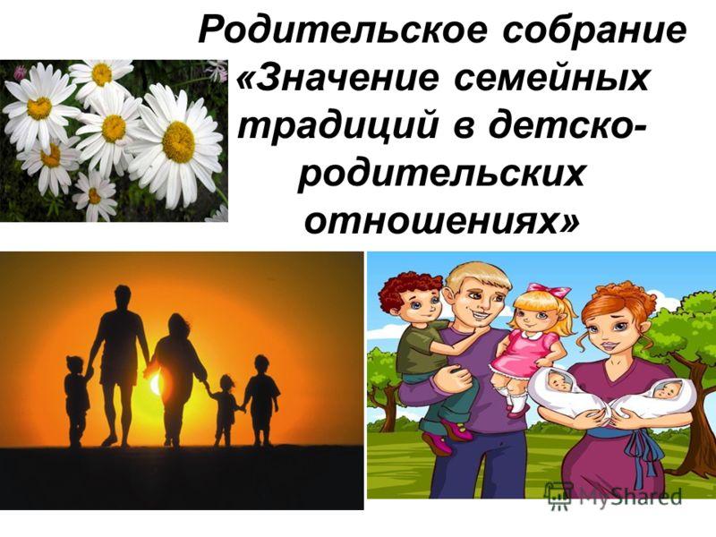 Родительское собрание «Значение семейных традиций в детско- родительских отношениях»