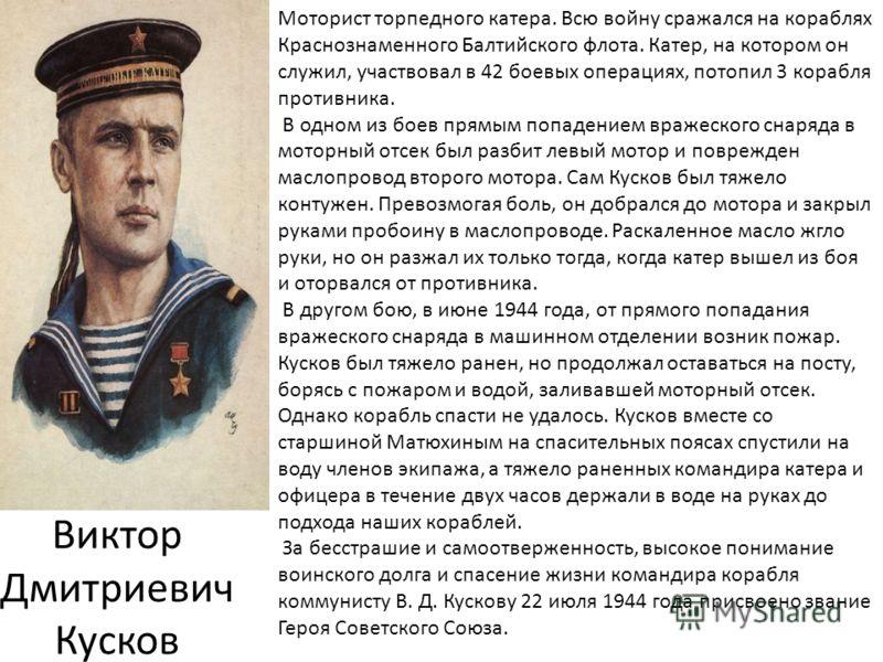 Виктор Дмитриевич Кусков Моторист торпедного катера. Всю войну сражался на кораблях Краснознаменного Балтийского флота. Катер, на котором он служил, участвовал в 42 боевых операциях, потопил 3 корабля противника. В одном из боев прямым попадением вра