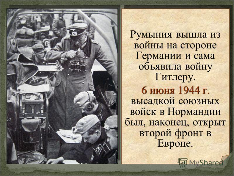 Румыния вышла из войны на стороне Германии и сама объявила войну Гитлеру. 6 июня 1944 г. 6 июня 1944 г. высадкой союзных войск в Нормандии был, наконец, открыт второй фронт в Европе. Румыния вышла из войны на стороне Германии и сама объявила войну Ги