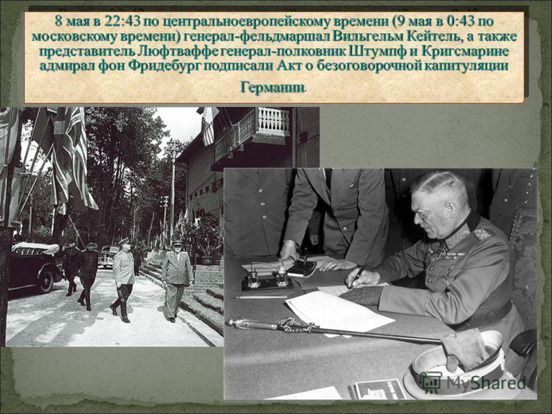 8 мая в 22:43 по центральноевропейскому времени (9 мая в 0:43 по московскому времени) генерал-фельдмаршал Вильгельм Кейтель, а также представитель Люфтваффе генерал-полковник Штумпф и Кригсмарине адмирал фон Фридебург подписали Акт о безоговорочной к
