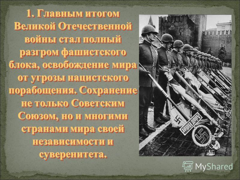 1. Главным итогом Великой Отечественной войны стал полный разгром фашистского блока, освобождение мира от угрозы нацистского порабощения. Сохранение не только Советским Союзом, но и многими странами мира своей независимости и суверенитета.