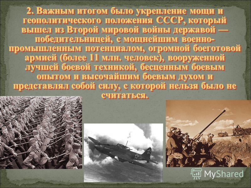 2. Важным итогом было укрепление мощи и геополитического положения СССР, который вышел из Второй мировой войны державой победительницей, с мощнейшим военно- промышленным потенциалом, огромной боеготовой армией (более 11 млн. человек), вооруженной луч