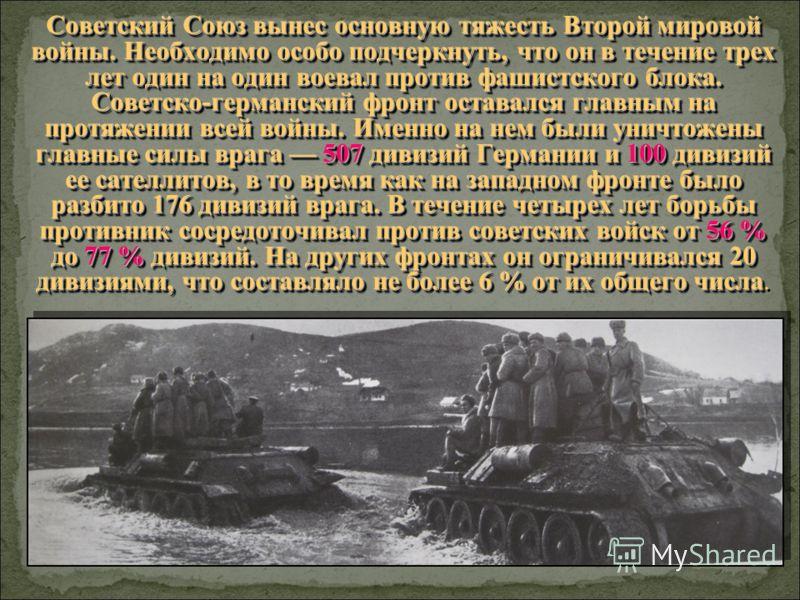 Советский Союз вынес основную тяжесть Второй мировой войны. Необходимо особо подчеркнуть, что он в течение трех лет один на один воевал против фашистского блока. Советско-германский фронт оставался главным на протяжении всей войны. Именно на нем были