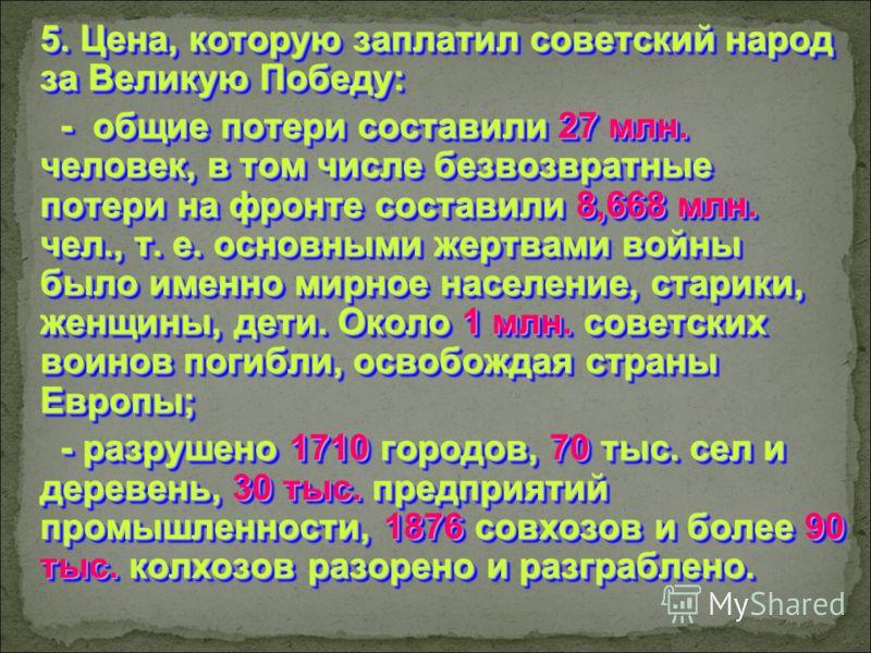 5. Цена, которую заплатил советский народ за Великую Победу: - общие потери составили 27 млн. человек, в том числе безвозвратные потери на фронте составили 8,668 млн. чел., т. е. основными жертвами войны было именно мирное население, старики, женщины