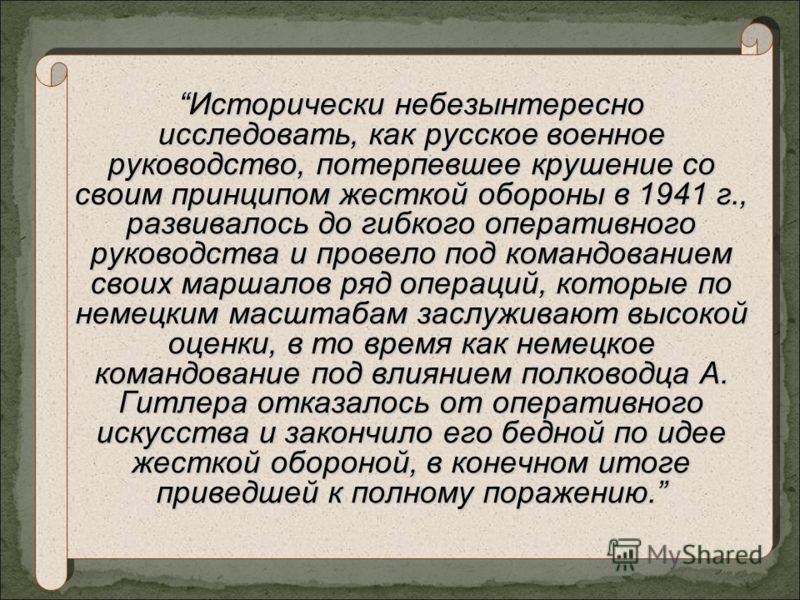 Исторически небезынтересно исследовать, как русское военное руководство, потерпевшее крушение со своим принципом жесткой обороны в 1941 г., развивалось до гибкого оперативного руководства и провело под командованием своих маршалов ряд операций, котор