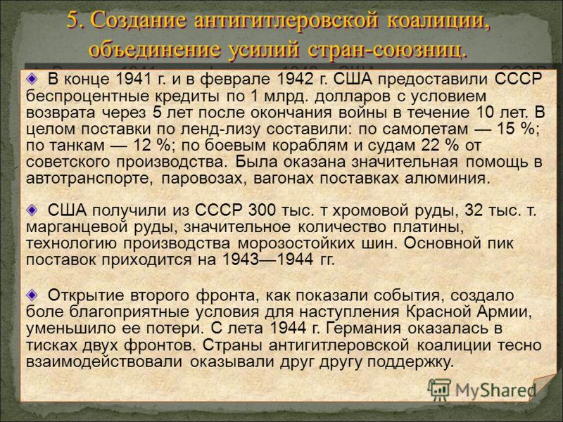 5. Создание антигитлеровской коалиции, объединение усилий стран-союзниц. В конце 1941 г. и в феврале 1942 г. США предоставили СССР беспроцентные кредиты по 1 млрд. долларов с условием возврата через 5 лет после окончания войны в течение 10 лет. В цел