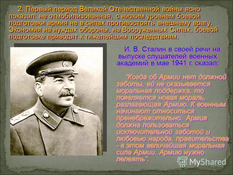 2. Первый период Великой Отечественной войны ясно показал: не отмобилизованная, с низким уровнем боевой подготовки армия не в силах противостоять внешнему врагу. Экономия на нуждах обороны, на Вооруженных Силах, боевой подготовке приводят к тяжелейши