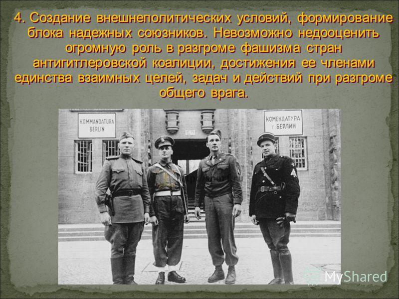 4. Создание внешнеполитических условий, формирование блока надежных союзников. Невозможно недооценить огромную роль в разгроме фашизма стран антигитлеровской коалиции, достижения ее членами единства взаимных целей, задач и действий при разгроме общег