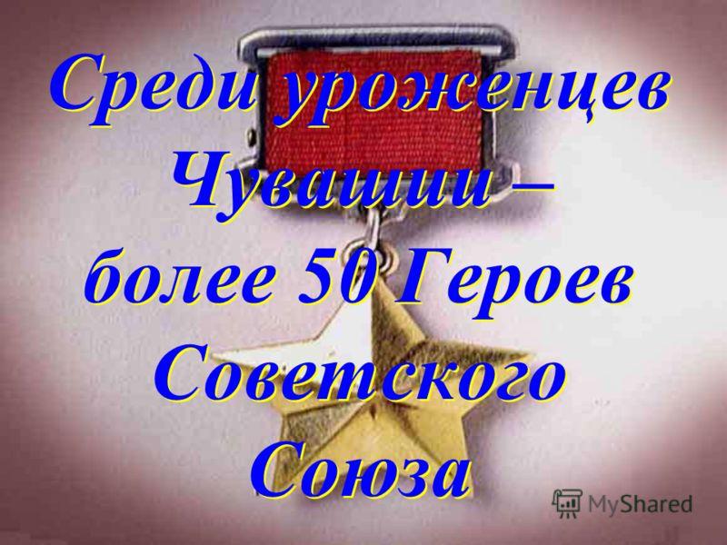 Среди уроженцев Чувашии – более 50 Героев Советского Союза