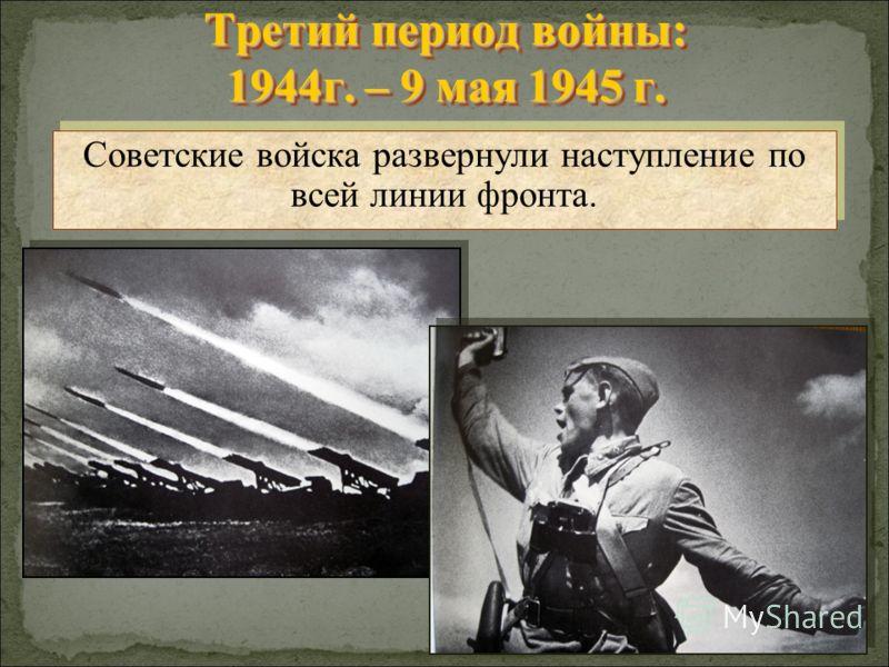 Третий период войны: 1944г. – 9 мая 1945 г. Советские войска развернули наступление по всей линии фронта.