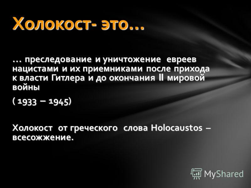 … преследование и уничтожение евреев нацистами и их приемниками после прихода к власти Гитлера и до окончания II мировой войны ( 1933 – 1945) Холокост от греческого слова Holocaustos – всесожжение. Холокост- это…