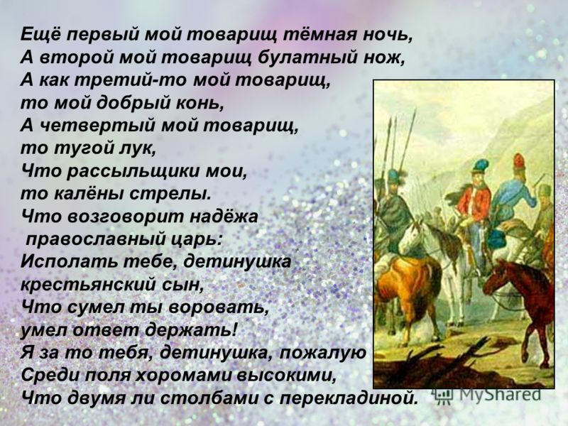 Ещё первый мой товарищ тёмная ночь, А второй мой товарищ булатный нож, А как третий-то мой товарищ, то мой добрый конь, А четвертый мой товарищ, то тугой лук, Что рассыльщики мои, то калёны стрелы. Что возговорит надёжа православный царь: Исполать те