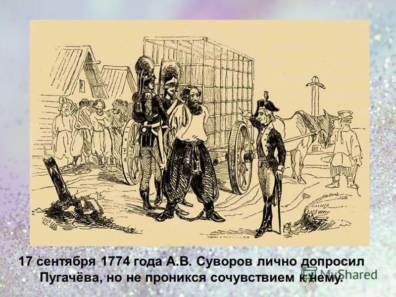 17 сентября 1774 года А.В. Суворов лично допросил Пугачёва, но не проникся сочувствием к нему.