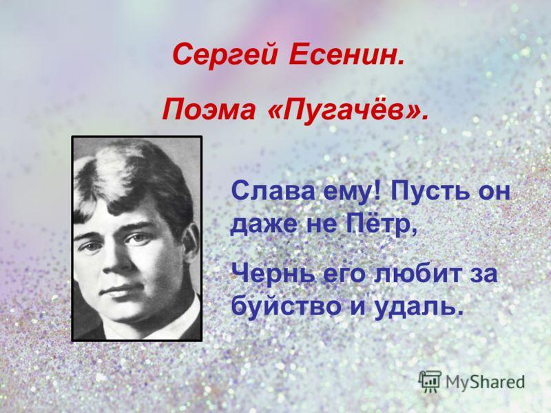 Слава ему! Пусть он даже не Пётр, Чернь его любит за буйство и удаль. Сергей Есенин. Поэма «Пугачёв».