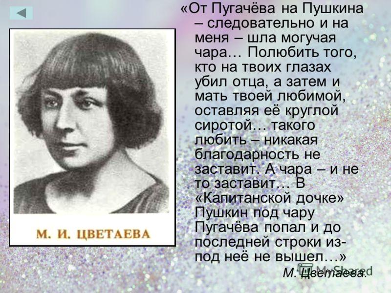 «От Пугачёва на Пушкина – следовательно и на меня – шла могучая чара… Полюбить того, кто на твоих глазах убил отца, а затем и мать твоей любимой, оставляя её круглой сиротой… такого любить – никакая благодарность не заставит. А чара – и не то застави