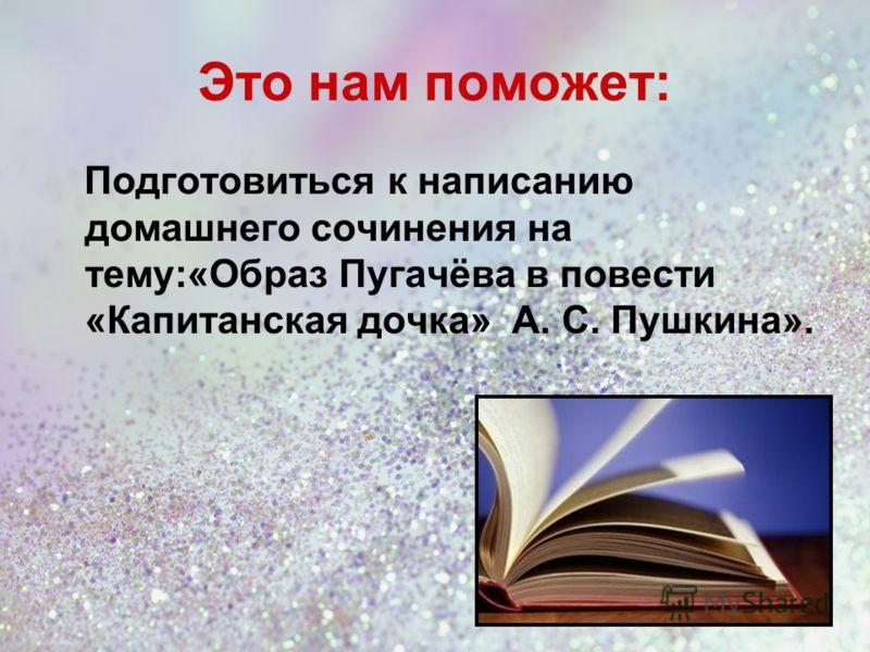 Это нам поможет: Подготовиться к написанию домашнего сочинения на тему:«Образ Пугачёва в повести «Капитанская дочка» А. С. Пушкина».