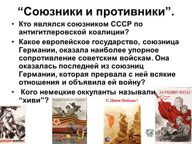 Союзники и противники. Кто являлся союзником СССР по антигитлеровской коалиции? Какое европейское государство, союзница Германии, оказала наиболее упорное сопротивление советским войскам. Она оказалась последней из союзниц Германии, которая прервала