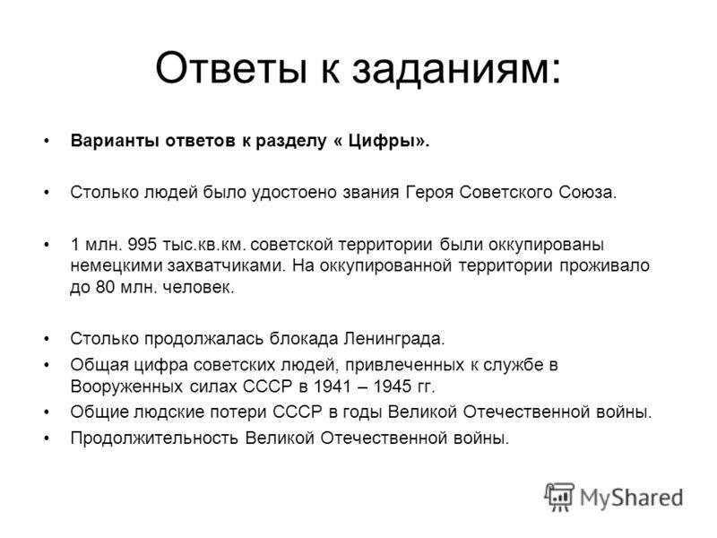 Ответы к заданиям: Варианты ответов к разделу « Цифры». Столько людей было удостоено звания Героя Советского Союза. 1 млн. 995 тыс.кв.км. советской территории были оккупированы немецкими захватчиками. На оккупированной территории проживало до 80 млн.