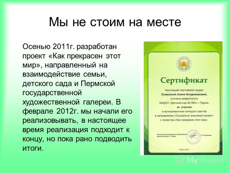Осенью 2011г. разработан проект «Как прекрасен этот мир», направленный на взаимодействие семьи, детского сада и Пермской государственной художественной галереи. В феврале 2012г. мы начали его реализовывать, в настоящее время реализация подходит к кон