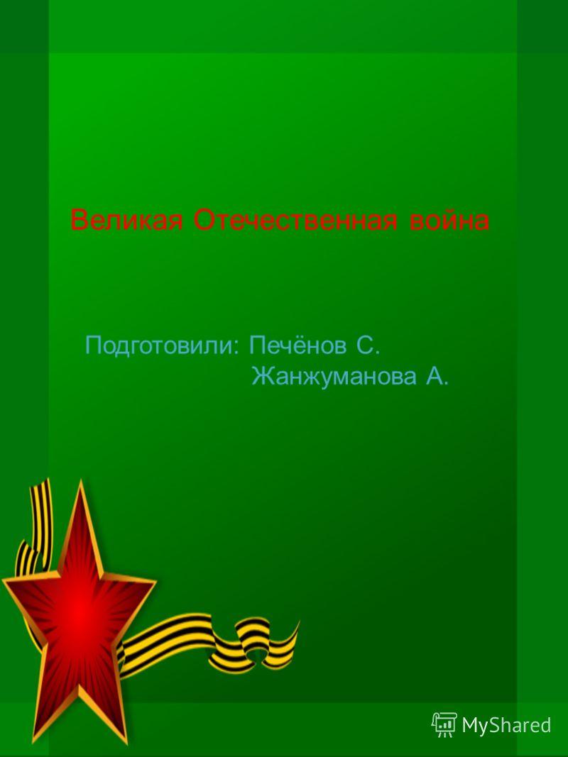 Великая Отечественная война Подготовили: Печёнов С. Жанжуманова А.