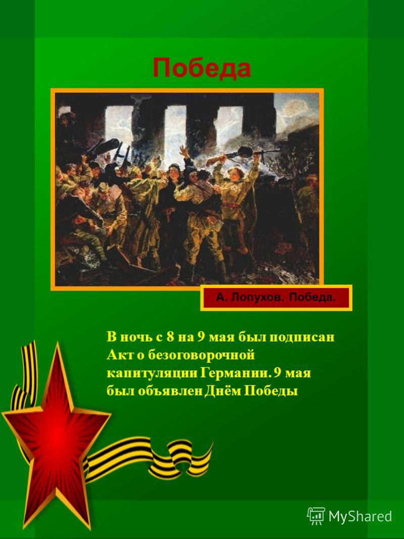 Победа А. Лопухов. Победа. В ночь с 8 на 9 мая был подписан Акт о безоговорочной капитуляции Германии. 9 мая был объявлен Днём Победы