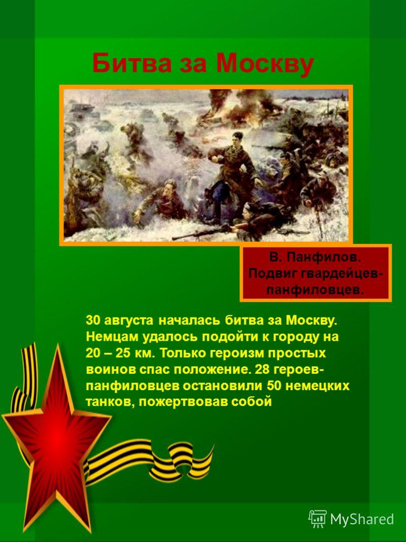 Битва за Москву В. Панфилов. Подвиг гвардейцев- панфиловцев. 30 августа началась битва за Москву. Немцам удалось подойти к городу на 20 – 25 км. Только героизм простых воинов спас положение. 28 героев- панфиловцев остановили 50 немецких танков, пожер