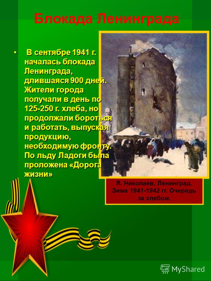 Блокада Ленинграда В сентябре 1941 г. началась блокада Ленинграда, длившаяся 900 дней. Жители города получали в день по 125-250 г. хлеба, но продолжали бороться и работать, выпуская продукцию, необходимую фронту. По льду Ладоги была проложена «Дорога