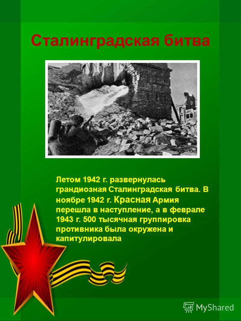Сталинградская битва Летом 1942 г. развернулась грандиозная Сталинградская битва. В ноябре 1942 г. Красная Армия перешла в наступление, а в феврале 1943 г. 500 тысячная группировка противника была окружена и капитулировала