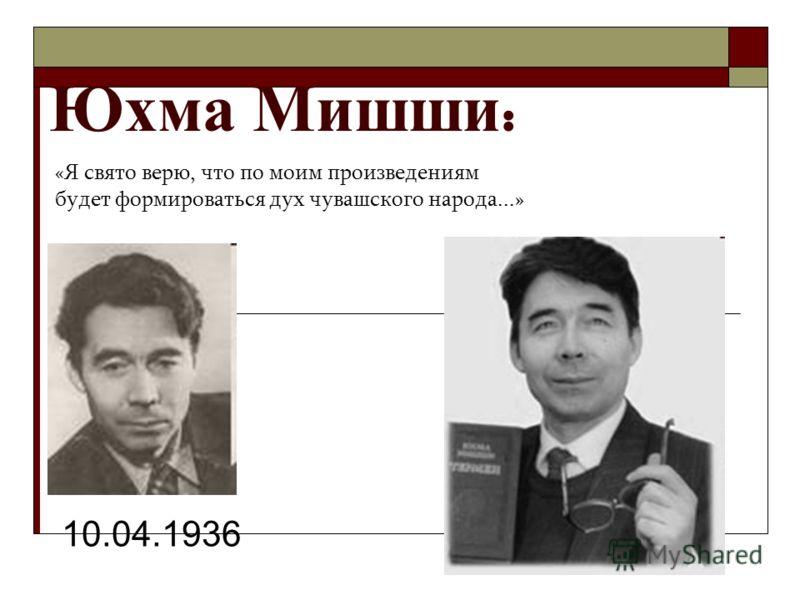Юхма М ишши : 10.04.1936 «Я свято верю, что по моим произведениям будет формироваться дух чувашского народа...»