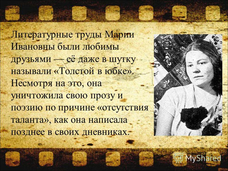 Литературные труды Марии Ивановны были любимы друзьями её даже в шутку называли «Толстой в юбке». Несмотря на это, она уничтожила свою прозу и поэзию по причине «отсутствия таланта», как она написала позднее в своих дневниках.