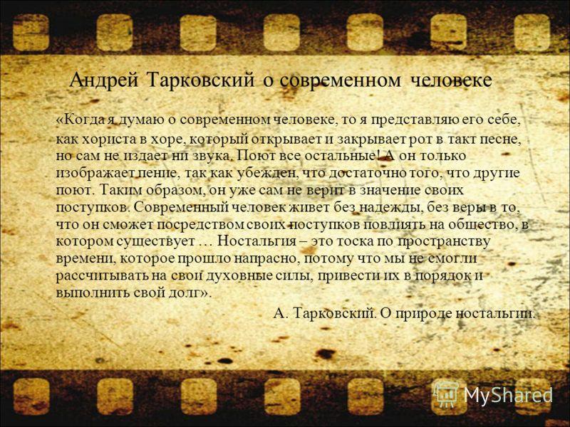 Андрей Тарковский о современном человеке «Когда я думаю о современном человеке, то я представляю его себе, как хориста в хоре, который открывает и закрывает рот в такт песне, но сам не издает ни звука. Поют все остальные! А он только изображает пение