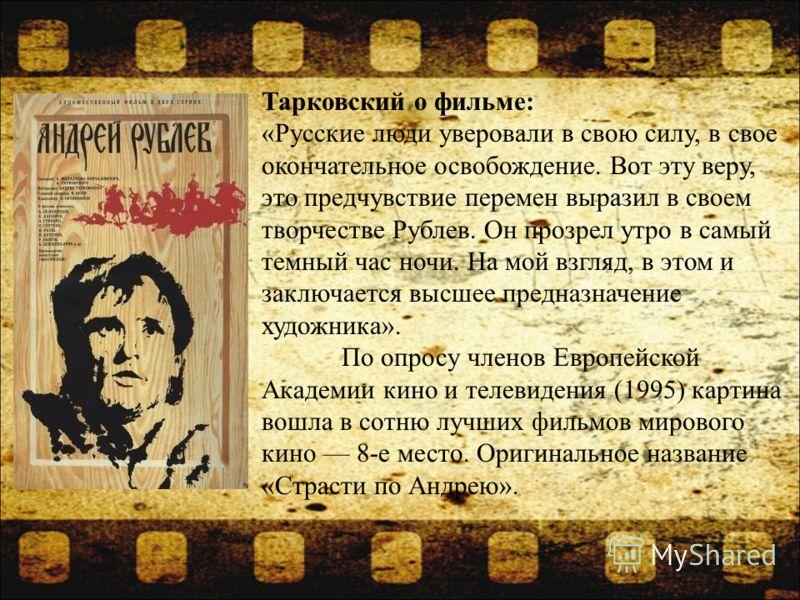 Тарковский о фильме: «Русские люди уверовали в свою силу, в свое окончательное освобождение. Вот эту веру, это предчувствие перемен выразил в своем творчестве Рублев. Он прозрел утро в самый темный час ночи. На мой взгляд, в этом и заключается высшее
