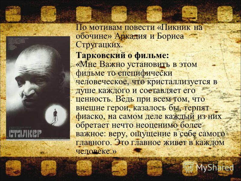 По мотивам повести «Пикник на обочине» Аркадия и Бориса Стругацких. Тарковский о фильме: «Мне Важно установить в этом фильме то специфически человеческое, что кристаллизуется в душе каждого и составляет его ценность. Ведь при всем том, что внешне гер