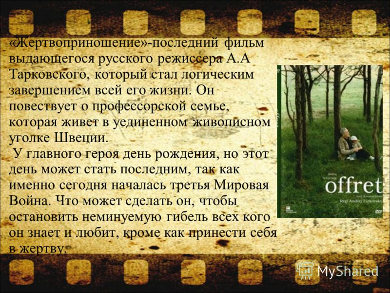 «Жертвоприношение»-последний фильм выдающегося русского режиссера А.А Тарковского, который стал логическим завершением всей его жизни. Он повествует о профессорской семье, которая живет в уединенном живописном уголке Швеции. У главного героя день рож