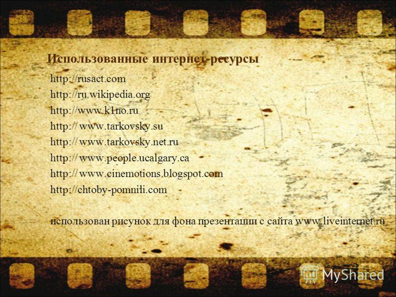 Использованные интернет-ресурсы http://rusact.com http://ru.wikipedia.org http://www.k1no.ru http:// www.tarkovsky.su http:// www.tarkovsky.net.ru http:// www.people.ucalgary.ca http:// www.cinemotions.blogspot.com http://chtoby-pomnili.com использов