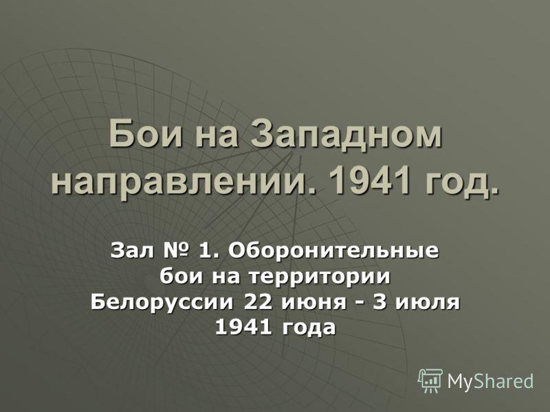Бои на Западном направлении. 1941 год. Зал 1. Оборонительные бои на территории Белоруссии 22 июня - 3 июля 1941 года