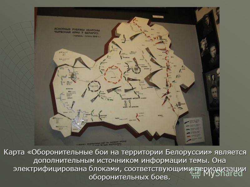 Карта «Оборонительные бои на территории Белоруссии» является дополнительным источником информации темы. Она электрифицирована блоками, соответствующими периодизации оборонительных боев.
