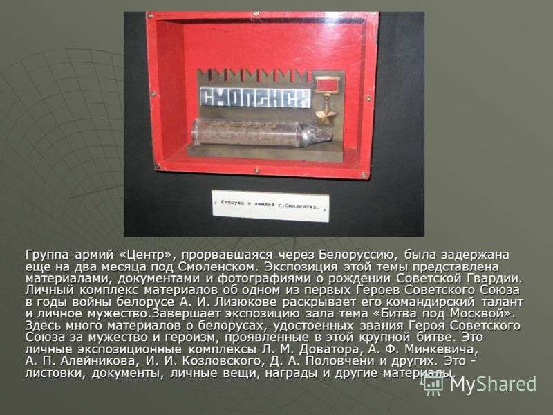 Группа армий «Центр», прорвавшаяся через Белоруссию, была задержана еще на два месяца под Смоленском. Экспозиция этой темы представлена материалами, документами и фотографиями о рождении Советской Гвардии. Личный комплекс материалов об одном из первы